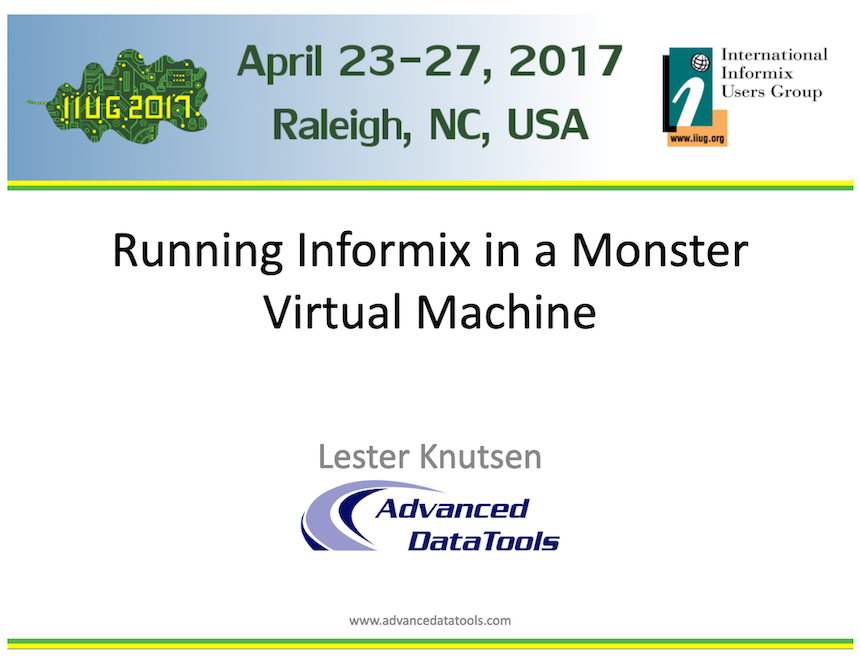 Running Informix in a Monster Virtual Machine Lester Knutsen presented at the IIUG Informix Conference April 23-27, 2018 in Raleigh, NC